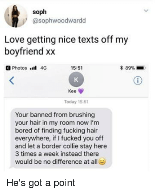 Bored, Fucking, and Love: soph  @sophwoodwardd  Love getting nice texts off my  boyfriend xx  3 Photos 4G  15:51  * 89%-  Kee  Today 15:51  Your banned from brushing  your hair in my room now I'm  bored of finding fucking hair  everywhere, if I fucked you off  and let a border collie stay here  3 times a week instead there  would be no difference ate He's got a point