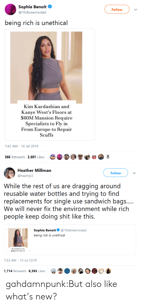 wests: Sophia Benoit  Follow  @1followernodad  being rich is unethical  Kim Kardashian and  Kanye West's Floors at  $60M Mansion Require  Specialists to Fly in  From Europe to Repair  Scuffs  7:42 AM 10 Jul 2019  366 Retweets 3,601 Likes   Heather Millman  Follow  @heathjk3  While the rest of us are dragging around  reusable water bottles and trying to find  replacements for single use sandwich bags....  We will never fix the environment while rich  people keep doing shit like this.  Sophia Benoit @1followernodad  being rich is unethical  KiuKanllinu.  Kr snereas  ...D.  7:53 AM - 10 Jul 2019  1,714 Retweets 8,393 Likes gahdamnpunk:But also like what's new?