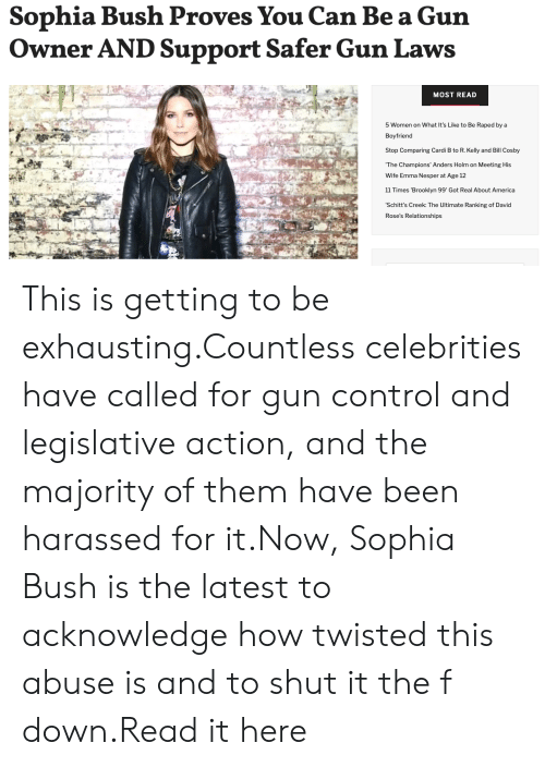 sophia bush: Sophia Bush Pro  Owner AND Support Safer Gun Laws  ves You Can Be a Gun  MOST READ  5 Women on What It's Like to Be Raped by a  Boyfriend  Stop Comparing Cardi B to R. Kelly and Bill Cosby  The Champions' Anders Holm on Meeting His  Wife Emma Nesper at Age 12  11 Times 'Brooklyn 99' Got Real About America  Schitt's Creek: The Ultimate Ranking of David  Rose's Relationships This is getting to be exhausting.Countless celebrities have called for gun control and legislative action, and the majority of them have been harassed for it.Now, Sophia Bush is the latest to acknowledge how twisted this abuse is and to shut it the f down.Read it here