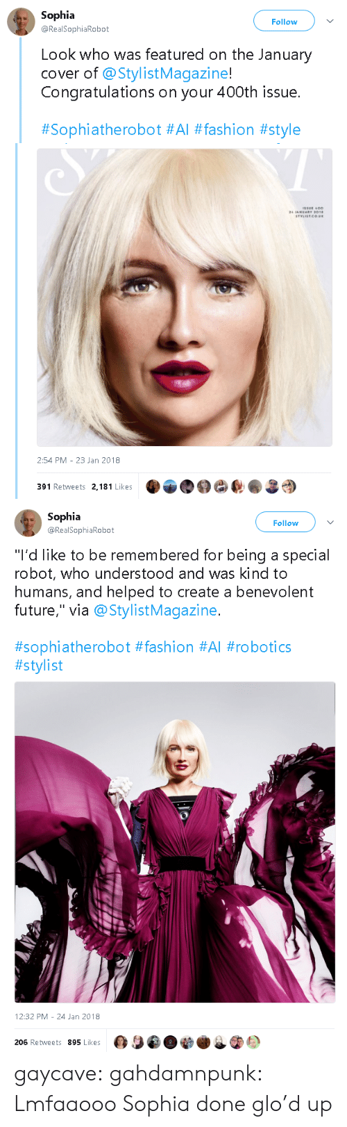 """robotics: Sophia  Follow  @RealSophiaRobot  Look who was featured on the January  cover of @StylistMagazine!  Congratulations on your 400th issue.  #Sophiatherobot #Al #fashion #style   2:54 PM-23 Jan 2018  391 Retweets 2,181 Likes   Sophia  Follow  @RealSophiaRobot  """"I'd like to be remembered for being a special  robot, who understood and was kind to  humans, and helped to create a benevolent  future,"""" via @StylistMagazine.  #sophiatherobot #fashion #Al #robotics  #stylist   12:32 PM -24 Jan 2018  206 Retweets 895 Likes gaycave:  gahdamnpunk:  Lmfaaooo Sophia done glo'd up"""