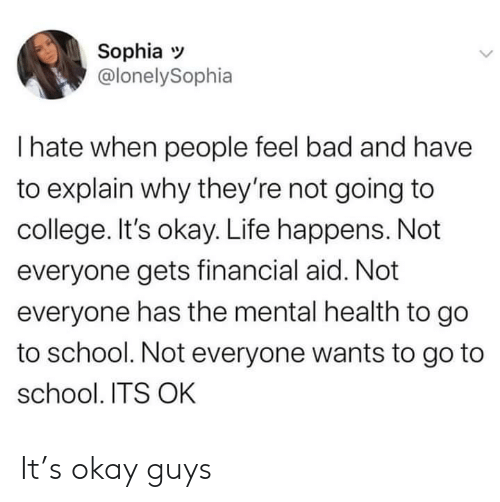 Bad, College, and Life: Sophia  @lonelySophia  I hate when people feel bad and have  to explain why they're not going to  college. It's okay. Life happens. Not  everyone gets financial aid. Not  everyone has the mental health to go  to school. Not everyone wants to go to  school. ITS OK It's okay guys