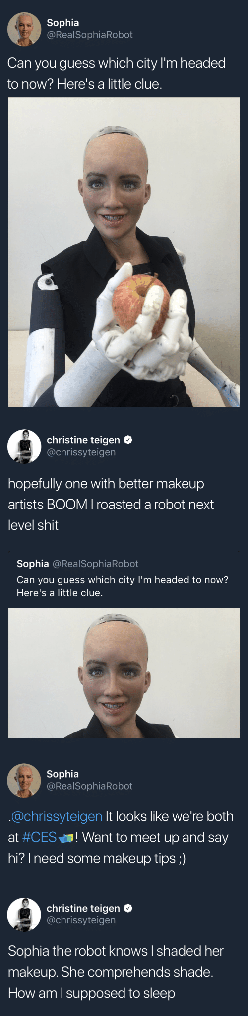 """Meet Up: Sophia  @RealSophiaRobot  Can you guess which city I'm headed  to now? Here's a little clue.   christine teigen  @chrissyteigen  hopefully one with better makeup  artists BOOM I roasted a robot next  level shit  Sophia @RealSophiaRobot  Can you guess which city I'm headed to now?  Here's a little clue   Sophia  @RealSophiaRobot  @chrissyteigen It looks like we're both  at #CES"""" ! Want to meet up and say  hi? Ineed some makeup tips;)   christine teigen  @chrissyteigen  Sophia the robot knows I shaded her  makeup. She comprehends shade.  How am l supposed to sleep"""