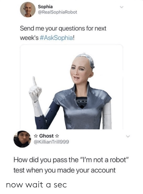 "sec: Sophia  @RealSophiaRobot  Send me your questions for next  week's #AskSophia!  Ghost  @KillianTrill999  How did you pass the ""I'm not a robot""  test when you made your account now wait a sec"
