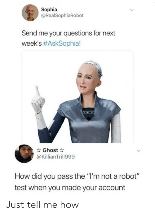"how-did-you: Sophia  @RealSophiaRobot  Send me your questions for next  week's #AskSophia!  Ghost  @KillianTrill999  How did you pass the ""I'm not a robot""  test when you made your account Just tell me how"