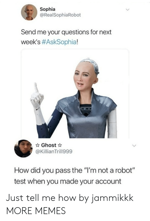 """Im Not A Robot: Sophia  @RealSophiaRobot  Send me your questions for next  week's #AskSophia!  Ghost  @KillianTrill999  How did you pass the """"I'm not a robot""""  test when you made your account Just tell me how by jammikkk MORE MEMES"""