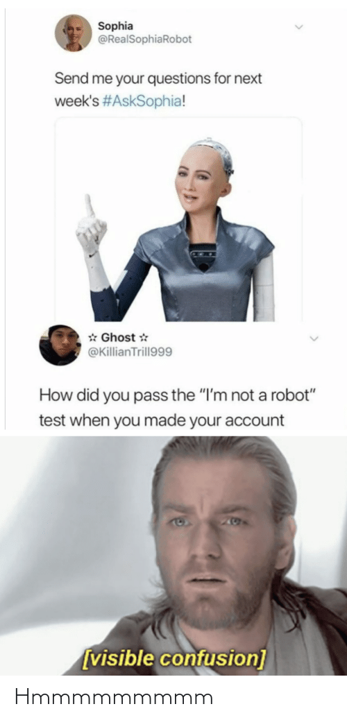 "confusion: Sophia  @RealSophiaRobot  Send me your questions for next  week's #AskSophia!  * Ghost *  @KillianTrill999  How did you pass the ""I'm not a robot""  test when you made your account  205  [visible confusion] Hmmmmmmmmm"