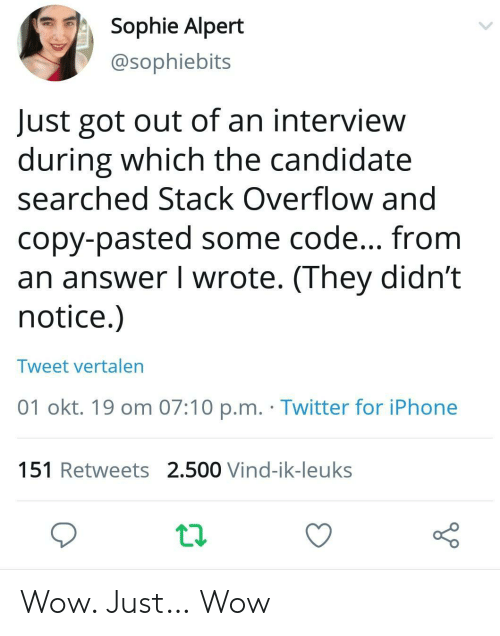 Candidate: Sophie Alpert  @sophiebits  Just got out of an interview  during which the candidate  searched Stack Overflow and  copy-pasted some code... from  an answer I wrote. (They didn't  notice.)  Tweet vertalen  01 okt. 19 om 07:10 p.m. Twitter for iPhone  151 Retweets 2.500 Vind-ik-leuks Wow. Just… Wow