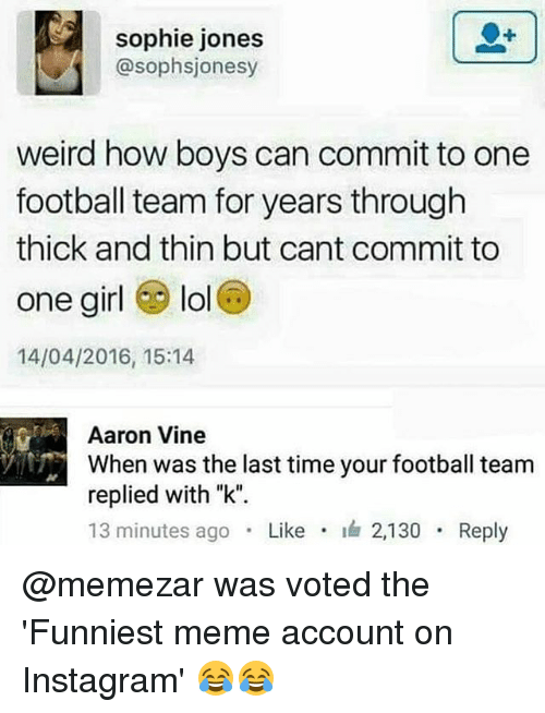 "Football, Instagram, and Lol: sophie jones  @sophsjonesy  weird how boys can commit to one  football team for years through  thick and thin but cant commit to  one girl lol  14/04/2016, 15:14  Aaron Vine  When was the last time your football team  replied with ""k"".  13 minutes ago . Like . 2,130 . Reply @memezar was voted the 'Funniest meme account on Instagram' 😂😂"