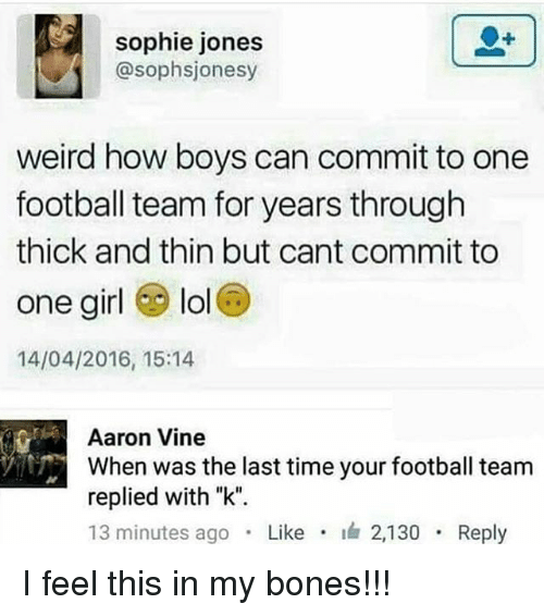 "Bones, Football, and Lol: sophie jones  @sophsjonesy  weird how boys can commit to one  football team for years through  thick and thin but cant commit to  one girl lol  14/04/2016, 15:14  Aaron Vine  When was the last time your football team  replied with ""k"".  13 minutes ago . Like . 2,130 . Reply I feel this in my bones!!!"