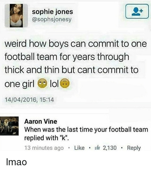 "Football, Lmao, and Lol: sophie jones  @sophsjonesy  weird how boys can commit to one  football team for years through  thick and thin but cant commit to  one girl lol  14/04/2016, 15:14  Aaron Vine  When was the last time your football team  replied with ""k"".  13 minutes ago . Like . 2,130 . Reply lmao"