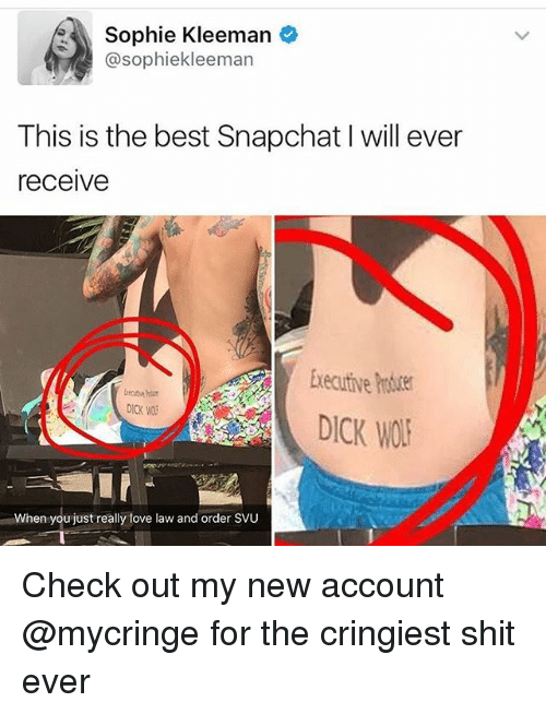 emanate: Sophie Kleeman  @sophiekle eman  This is the best Snapchat l will ever  receive  Executive  DICK WOR  When you just really love law and order SVU Check out my new account @mycringe for the cringiest shit ever