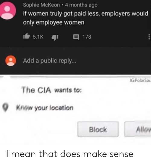 cia: Sophie McKeon 4 months ago  if women truly got paid less, employers would  only employee women  目 178  5.1K  Add a public reply..  IG:PolarSa  The CIA wants to  Know your location  Allov  Block I mean that does make sense