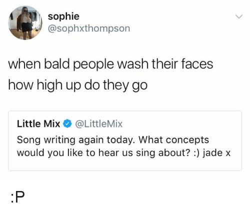 How High, Little Mix, and Today: sophie  @sophxthompson  when bald people wash their faces  how high up do they go  Little Mix @LittleMix  Song writing again today. What concepts  would you like to hear us sing about?:) jade x :P
