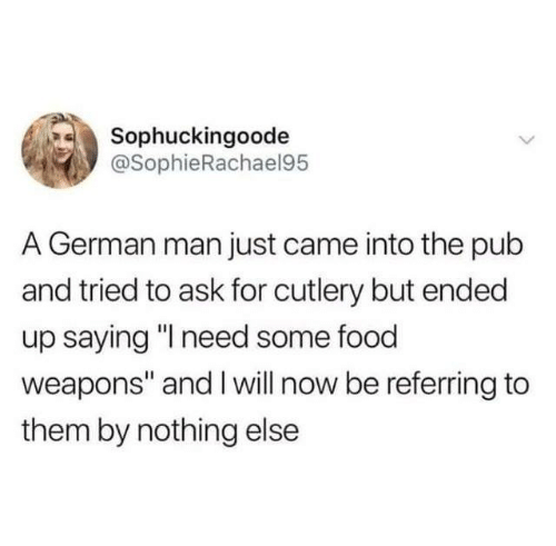 """Pub: Sophuckingoode  @SophieRachael95  A German man just came into the pub  and tried to ask for cutlery but ended  up saying """" need some food  weapons"""" and I will now be referring to  them by nothing else"""