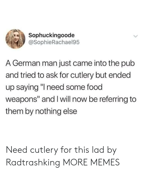 """Pub: Sophuckingoode  @SophieRachael95  A German man just came into the pub  and tried to ask for cutlery but ended  up saying """"l need some food  weapons"""" and I will now be referring to  them by nothing else Need cutlery for this lad by Radtrashking MORE MEMES"""