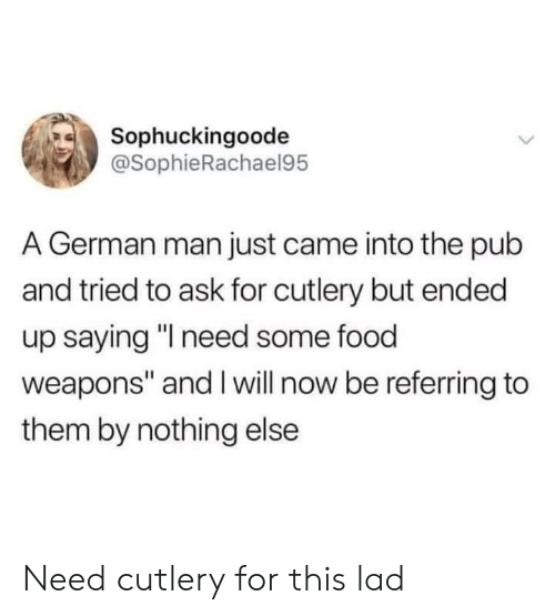 """Pub: Sophuckingoode  @SophieRachael95  A German man just came into the pub  and tried to ask for cutlery but ended  up saying """"l need some food  weapons"""" and I will now be referring to  them by nothing else Need cutlery for this lad"""