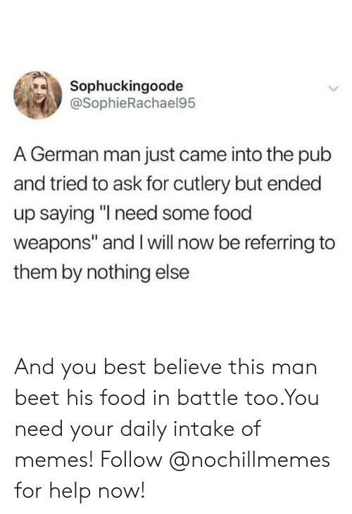 """Pub: Sophuckingoode  @SophieRachael95  A German man just came into the pub  and tried to ask for cutlery but ended  up saying """"I need some food  weapons"""" and I will now be referring to  them by nothing else And you best believe this man beet his food in battle too.You need your daily intake of memes! Follow @nochillmemes for help now!"""