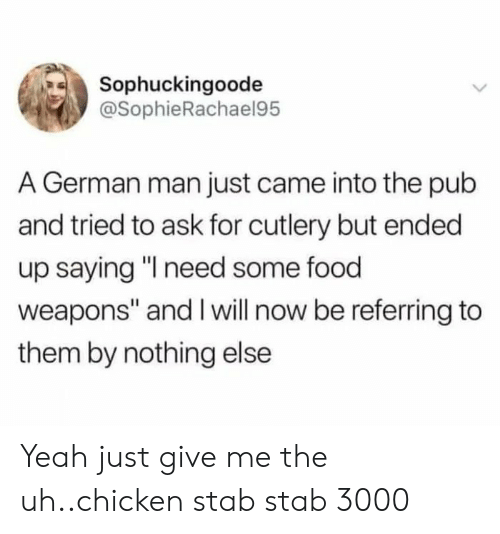 "stab: Sophuckingoode  @SophieRachael95  A German man just came into the pub  and tried to ask for cutlery but ended  up saying ""I need some food  weapons"" and I will now be referring to  them by nothing else Yeah just give me the uh..chicken stab stab 3000"