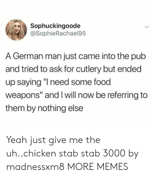 "Give Me The: Sophuckingoode  @SophieRachael95  A German man just came into the pub  and tried to ask for cutlery but ended  up saying ""I need some food  weapons"" and I will now be referring to  them by nothing else Yeah just give me the uh..chicken stab stab 3000 by madnessxm8 MORE MEMES"