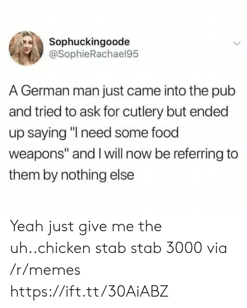 "Give Me The: Sophuckingoode  @SophieRachael95  A German man just came into the pub  and tried to ask for cutlery but ended  up saying ""I need some food  weapons"" and I will now be referring to  them by nothing else Yeah just give me the uh..chicken stab stab 3000 via /r/memes https://ift.tt/30AiABZ"