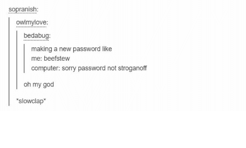 God, Oh My God, and Sorry: sopranish  owlmylove:  bedabug:  making a new password like  me: beefstew  computer: sorry password not stroganoff  oh my god  slowclap*