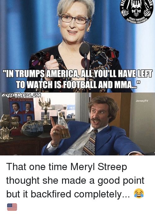 "America, Memes, and Good: SORCE THRO  MOR FIRER  ""INTRUMPS AMERICA, ALLYOULL HAVE LEFT  TO WATCHISEOOTBALL AND MMA.  Jersey TV That one time Meryl Streep thought she made a good point but it backfired completely... 😂🇺🇸"