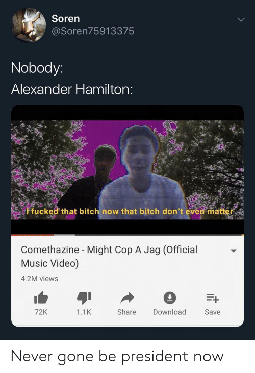 President Now: Soren  @Soren75913375  Nobody  Alexander Hamilton  fucked that bitch now that bitch don't even ma  Comethazine - Might Cop A Jag (Official  Music Video)  4.2M views  72K  1.1K  Share Download  Save Never gone be president now