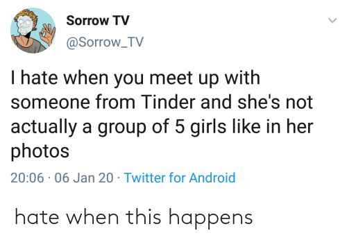 for android: Sorrow TV  @Sorrow_TV  I hate when you meet up with  someone from Tinder and she's not  actually a group of 5 girls like in her  photos  20:06 · 06 Jan 20 · Twitter for Android hate when this happens