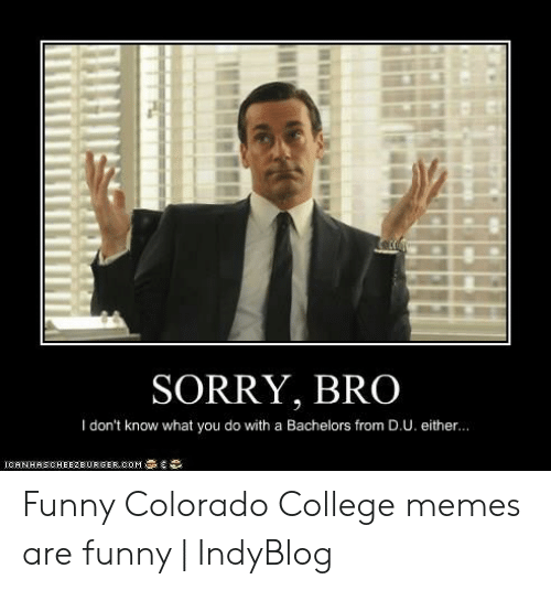 College, Funny, and Memes: SORRY, BRO  I don't know what you do with a Bachelors from D.U. either.. Funny Colorado College memes are funny | IndyBlog