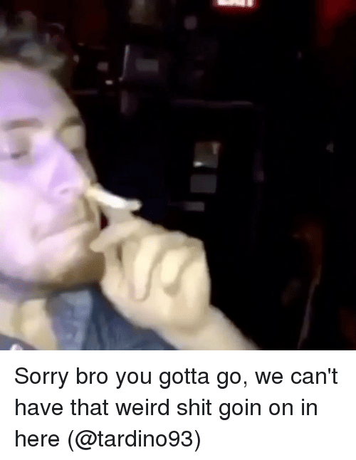 Memes, Shit, and Sorry: Sorry bro you gotta go, we can't have that weird shit goin on in here (@tardino93)