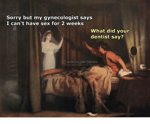 Memes, Sex, and Sorry: Sorry but my gynecologist says  I can't have sex for 2 weeks  What did your  dentist say?  LASSICAL ART MEMES