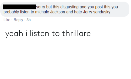 Jerry Sandusky: sorry but this disgusting and you post this.you  probably listen to michale Jackson and hate Jerry sandusky  Like Reply 3h yeah i listen to thrillare