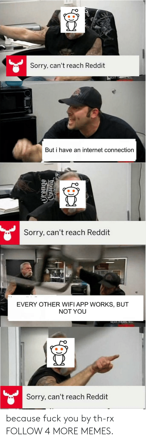 An Internet: Sorry, can't reach Reddit  NEXT  But i have an internet connection  Sorry, can't reach Reddit  EVERY OTHER WIFI APP WORKS, BUT  NOT YOU  NEXT THURS 98  Sorry, can't reach Reddit  COUnty because fuck you by th-rx FOLLOW 4 MORE MEMES.