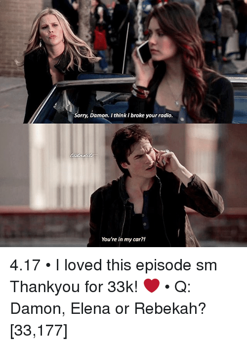 Memes, Radio, and Sorry: Sorry, Damon. I think ibroke your radio.  You're in my car?! 4.17 • I loved this episode sm Thankyou for 33k! ❤️ • Q: Damon, Elena or Rebekah? [33,177]