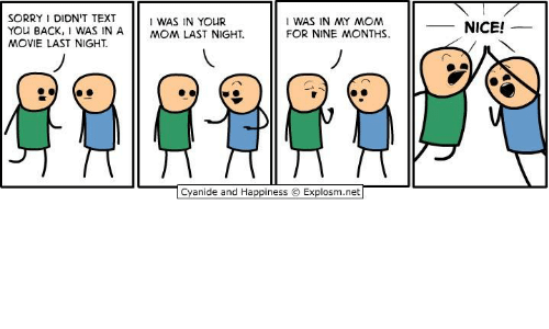 Dank, Sorry, and Cyanide and Happiness: SORRY DIDN'T TEXT  YOu BACK, WAS IN AMOM LAST NIGHT.  MOVIE LAST NIGHT  I WAS IN MY MOM  FOR NINE MONTHS  I WAS IN YOUR  NICE!  Cyanide and Happiness © Explosm.net