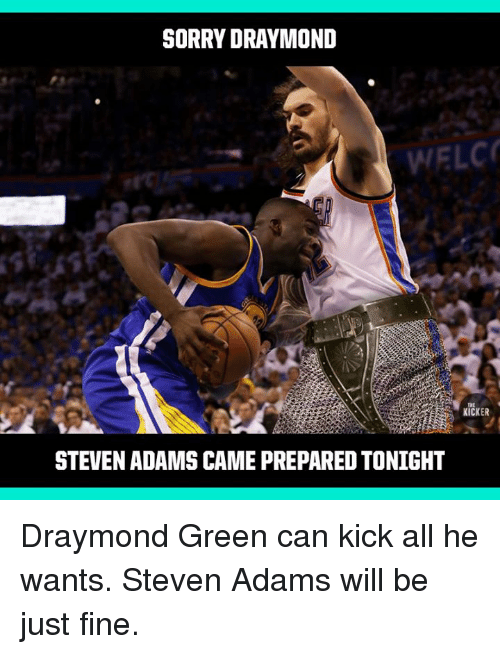 Draymond Green, Sorry, and Steven Adams: SORRY DRAYMOND  WELC  THE  KICKER  STEVEN ADAMS CAME PREPARED TONIGHT Draymond Green can kick all he wants. Steven Adams will be just fine.