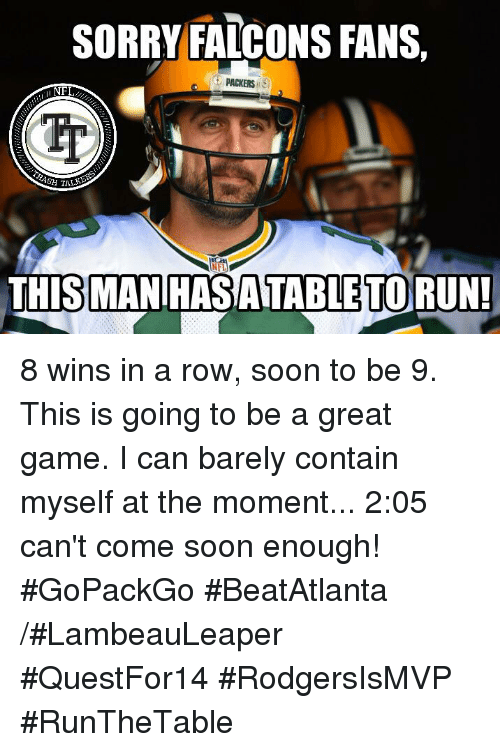 Memes, Nfl, and Falcons: SORRY FALCONS FANS,  PACKERS  NFL  THIS MAN HASATABLETORUN! 8 wins in a row, soon to be 9. This is going to be a great game. I can barely contain myself at the moment... 2:05 can't come soon enough! #GoPackGo #BeatAtlanta   /#LambeauLeaper #QuestFor14 #RodgersIsMVP #RunTheTable