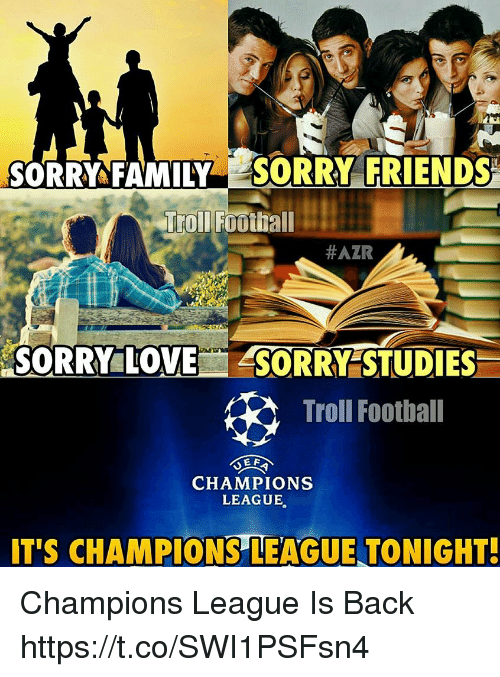 Family, Football, and Friends: SORRY FAMILY SORRY FRIENDS  #AZR  SORRY LOVE  ASORRY STUDIES  Troll Football  E E  CHAMPIONS  LEAGUE  IT'S CHAMPIONS LEAGUE TONIGHT! Champions League Is Back https://t.co/SWI1PSFsn4