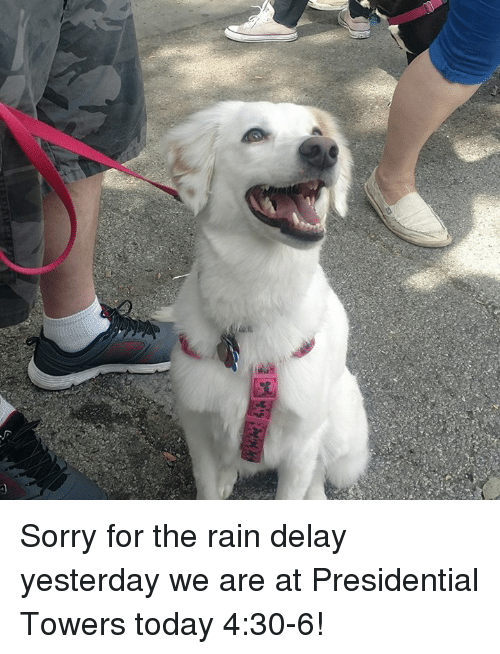 rain delay: Sorry for the rain delay yesterday we are at Presidential Towers today 4:30-6!