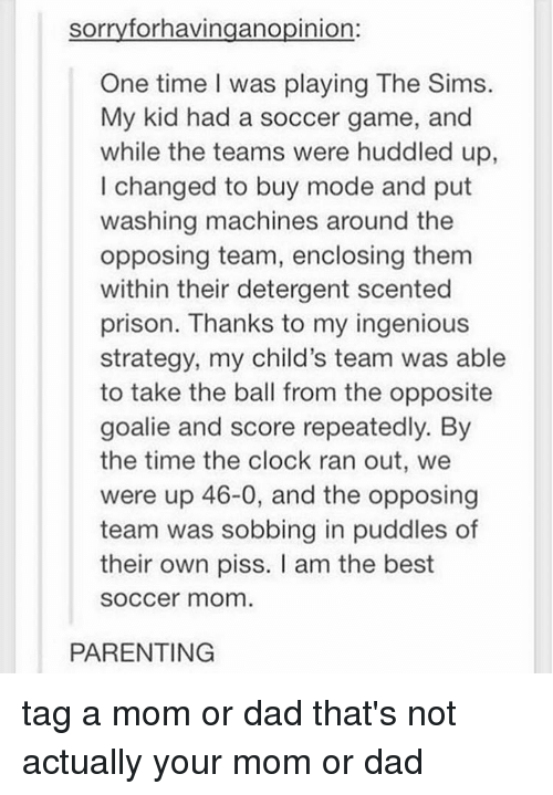 Machining: sorry forhavingano pinion  One time I was playing The Sims.  My kid had a soccer game, and  while the teams were huddled up  I changed to buy mode and put  washing machines around the  opposing team, enclosing them  within their detergent scented  prison. Thanks to my ingenious  strategy, my child's team was able  to take the ball from the opposite  goalie and score repeatedly. By  the time the clock ran out, we  were up 46-0, and the opposing  team was sobbing in puddles of  their own piss. am the best  SOCCer mom  PARENTING tag a mom or dad that's not actually your mom or dad