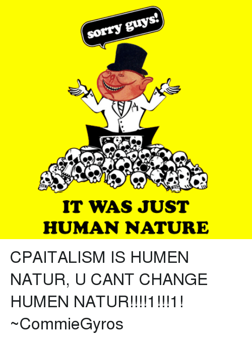 sorry guys it was just human nature cpaitalism is humen 1406070 sorry guys it was just human nature cpaitalism is humen natur u,Human Nature Memes