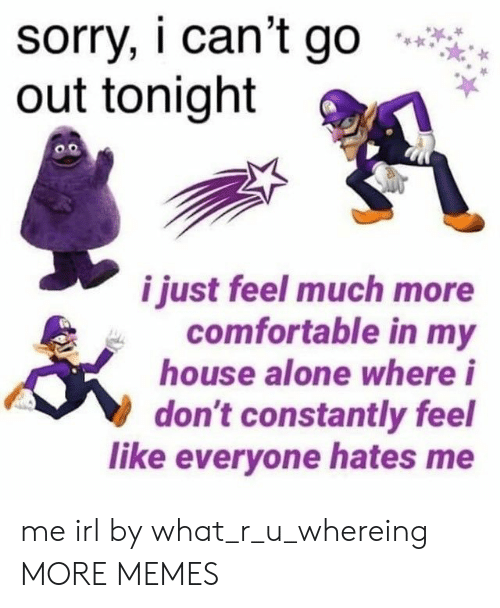 out tonight: sorry, i can't go  out tonight  i just feel much more  comfortable in my  house alone where i  don't constantly feel  like everyone hates me me irl by what_r_u_whereing MORE MEMES