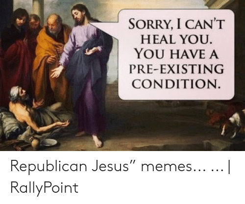 """Rallypoint: SORRY, I CANT  HEAL YOU  YOU HAVE A  PRE-EXISTING  CONDITION Republican Jesus"""" memes... ...   RallyPoint"""