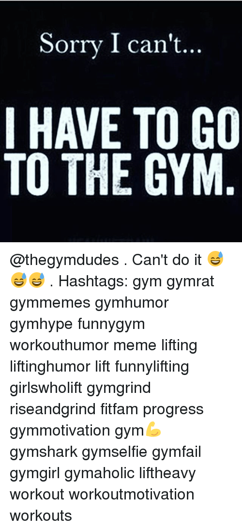 Memes, 🤖, and Lift: Sorry I can't...  I HAVE TO GO  TO THE GYM @thegymdudes . Can't do it 😅😅😅 . Hashtags: gym gymrat gymmemes gymhumor gymhype funnygym workouthumor meme lifting liftinghumor lift funnylifting girlswholift gymgrind riseandgrind fitfam progress gymmotivation gym💪 gymshark gymselfie gymfail gymgirl gymaholic liftheavy workout workoutmotivation workouts