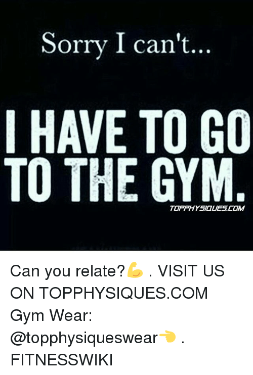 Memes, 🤖, and Gyms: Sorry I cant...  I HAVE TO GO  TO THE GYM  TOPPHYSIQUES.COM  ■M Can you relate?💪 . VISIT US ON TOPPHYSIQUES.COM Gym Wear: @topphysiqueswear👈 . FITNESSWIKI