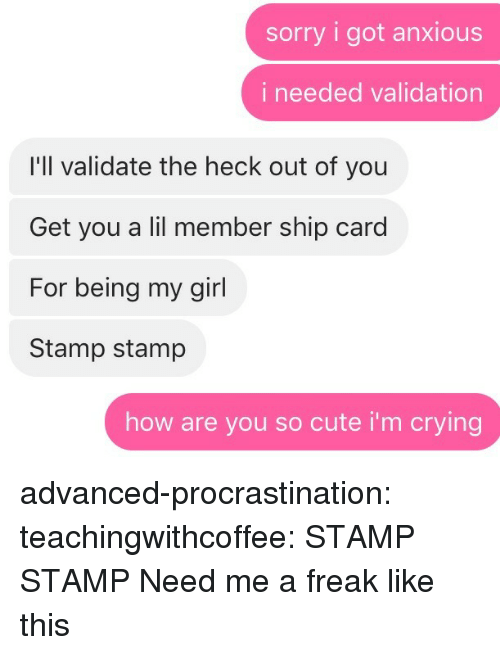 stamp: sorry i got anxious  i needed validation  I'll validate the heck out of you  Get you a lil member ship card  For being my girl  Stamp stamp  how are you so cute i'm crying advanced-procrastination: teachingwithcoffee: STAMP STAMP  Need me a freak like this