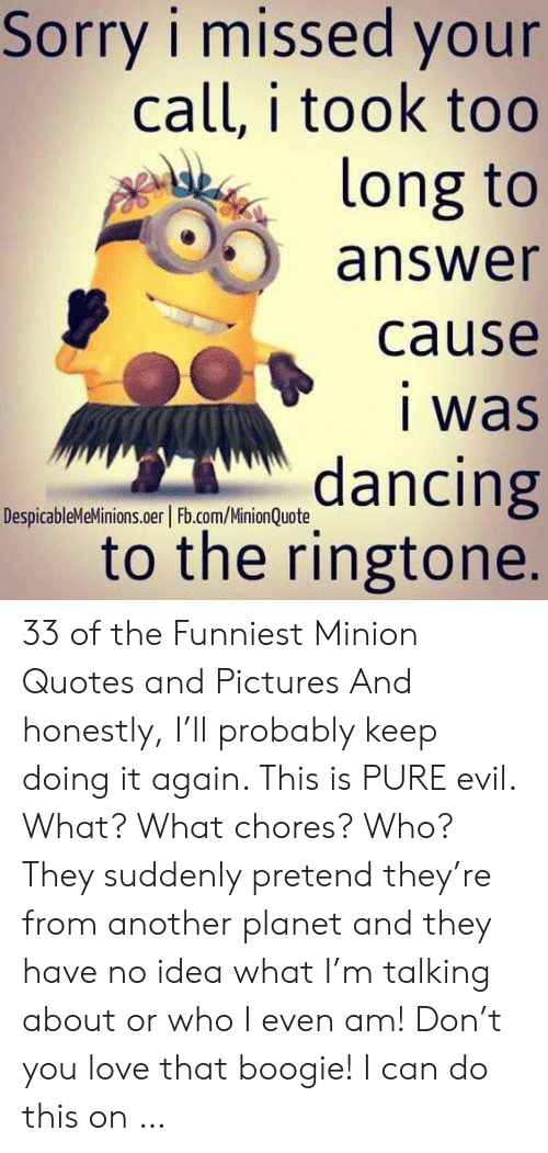 minion quotes: Sorry i missed your  call, i took too  long to  answer  cause  i was  dancing  to the ringtone.  DespicableMeMinions.oer Fb.com/MinionQuote 33 of the Funniest Minion Quotes and Pictures And honestly, I'll probably keep doing it again. This is PURE evil. What? What chores? Who? They suddenly pretend they're from another planet and they have no idea what I'm talking about or who I even am! Don't you love that boogie! I can do this on …