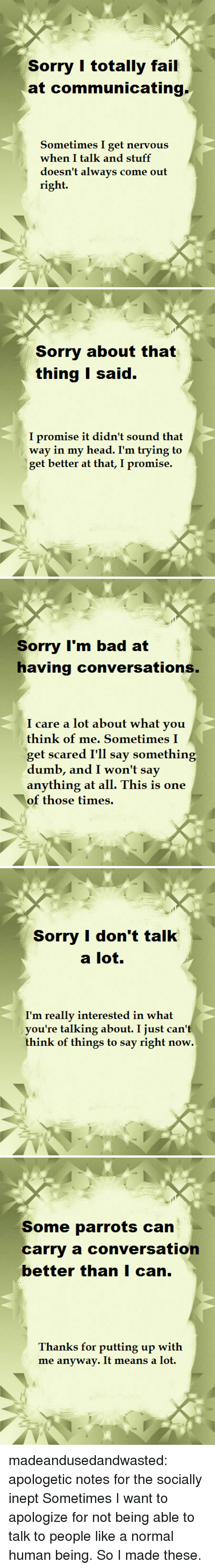 apologetic: Sorry I totally fail  at communicating  Sometimes I get nervous  when I talk and stuff  doesn't always come out  right.   Sorry about that  thing I said.  promise i  way in my head. I'm trying to  get better at that, I promise.  t dian't soün   Soimy I'm bad at  having conversations  care a lot about what yoiu  think of me. Sometimes I  get scared I'll say something  anything at all. This is one  of those times.   Sorry I don't talk  a lot  I'm really interested in what  you're talking about. I just can't  think of things to say right now.   Some parrots can  carry a conversation  better thanI can.  Thanks for putting up with  me anyway. It means a lot. madeandusedandwasted:   apologetic notes for the socially inept  Sometimes I want to apologize for not being able to talk to people like a normal human being. So I made these.
