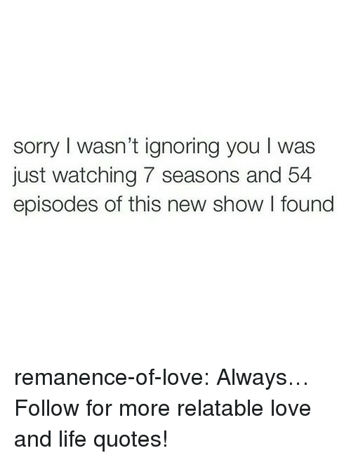 Just Watching: sorry I wasn't ignoring you I was  just watching 7 seasons and 54  episodes of this new show I found remanence-of-love:  Always…  Follow for more relatable love and life quotes!