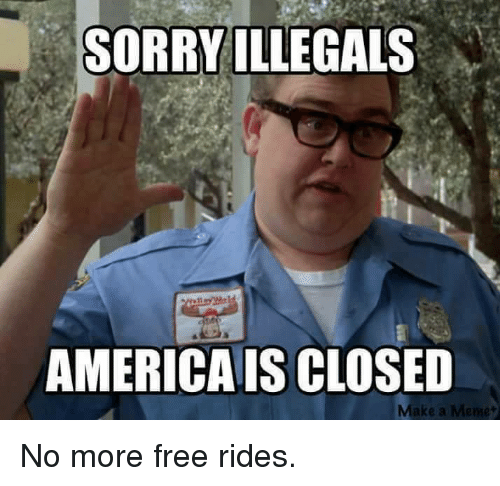 illegible: SORRY ILLEGALS  AMERICAIS CLOSED No more free rides.
